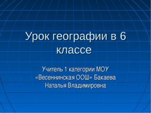 Урок географии в 6 классе Учитель 1 категории МОУ «Весеннинская ООШ» Бакаева