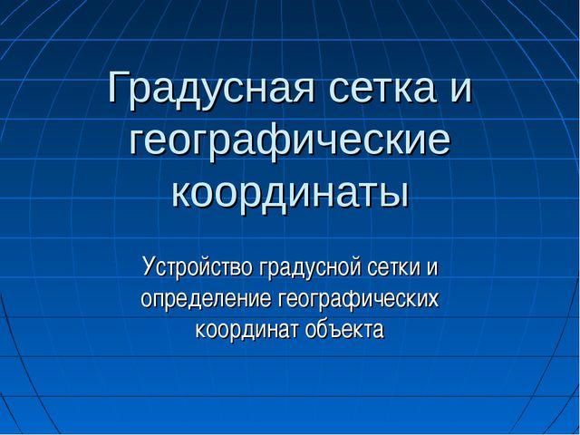 Градусная сетка и географические координаты Устройство градусной сетки и опре...