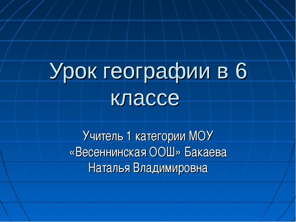 Урок географии в 6 классе Учитель 1 категории МОУ «Весеннинская ООШ» Бакаева...