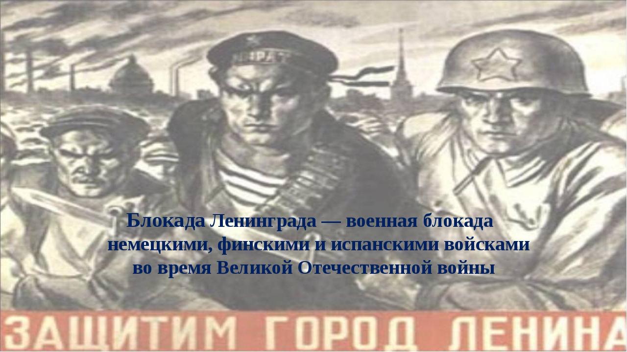 Блокада Ленинграда— военная блокада немецкими, финскими и испанскими войска...