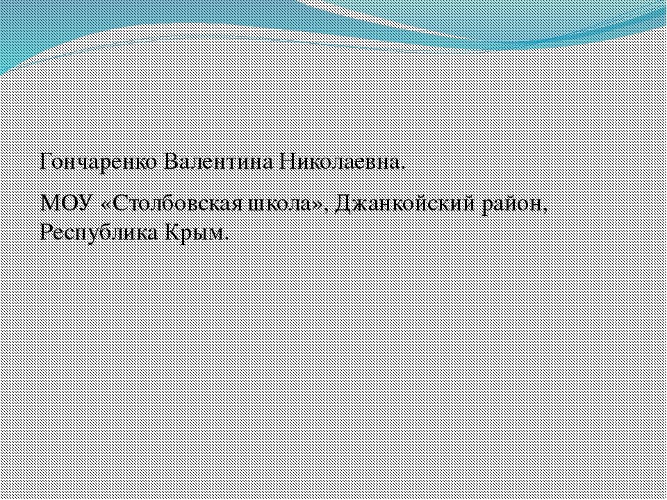 Гончаренко Валентина Николаевна. МОУ «Столбовская школа», Джанкойский район,...