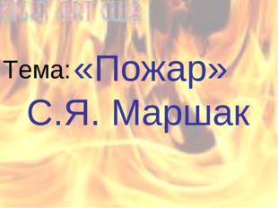 «Пожар» С.Я. Маршак Тема: