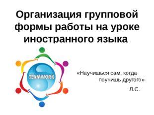 Организация групповой формы работы на уроке иностранного языка «Научишься са