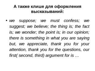 А также клише для оформления высказываний: we suppose; we must confess; we su