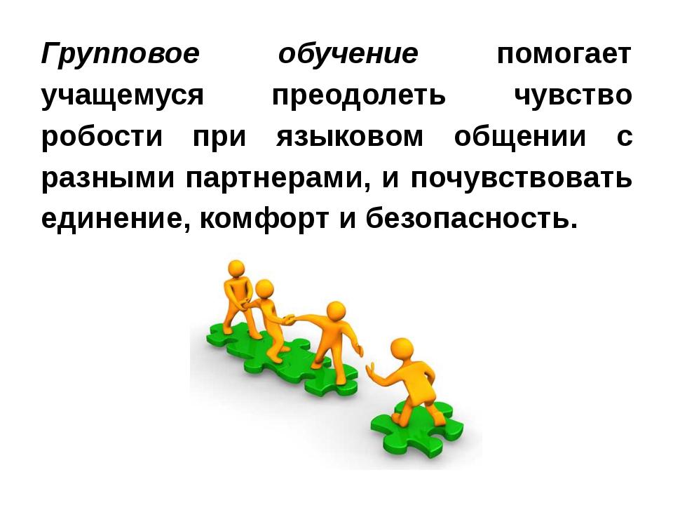 Групповое обучение помогает учащемуся преодолеть чувство робости при языково...