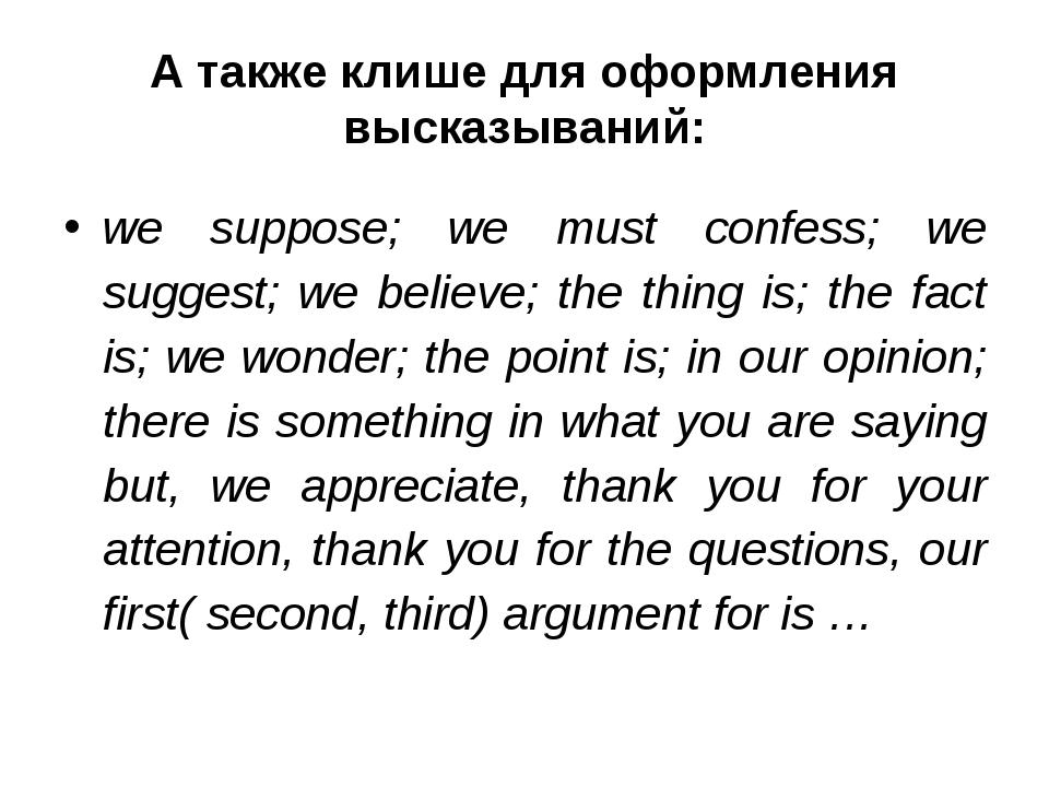 А также клише для оформления высказываний: we suppose; we must confess; we su...