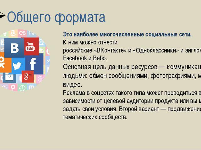 Общего формата Это наиболее многочисленные социальные сети. К ним можно отнес...