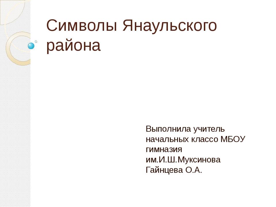 Символы Янаульского района Выполнила учитель начальных классо МБОУ гимназия и...
