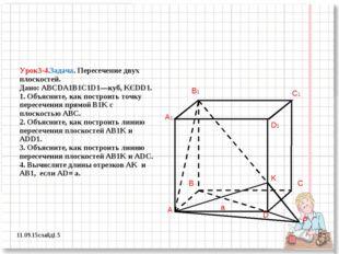 Урок3-4.Задача. Пересечение двух плоскостей. Дано: ABCDA1B1C1D1—куб, KЄDD1. 1