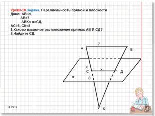 * * Урок8-10.Задача. Параллельность прямой и плоскости Дано: АВІІα, АВ=7 АВК∩