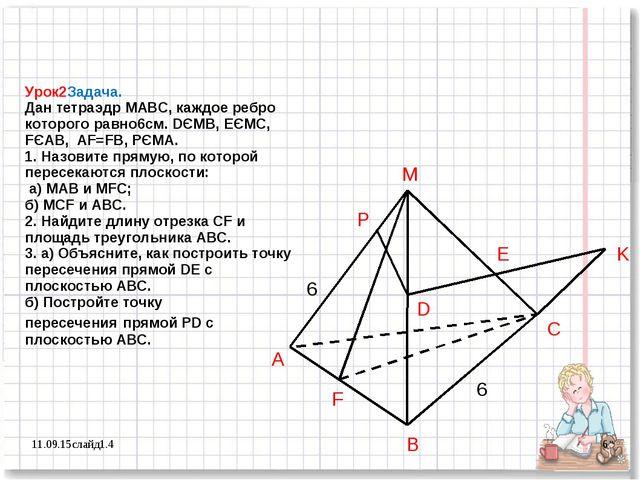 Урок2Задача. Дан тетраэдр МАВС, каждое ребро которого равно6см. DЄMB, EЄMC, F...