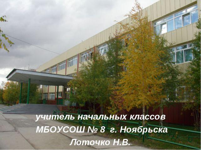 учитель начальных классов МБОУСОШ № 8 г. Ноябрьска Лоточко Н.В.