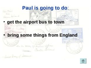Paul is going to do: get the airport bus to town bring some things from England