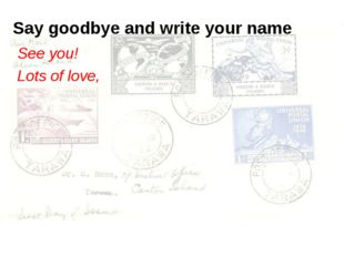 Say goodbye and write your name See you! Lots of love,