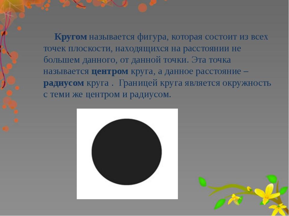 Кругом называется фигура, которая состоит из всех точек плоскости, находящих...
