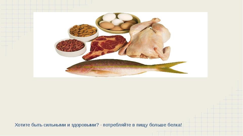 Хотите быть сильными и здоровыми? - потребляйте в пищу больше белка!