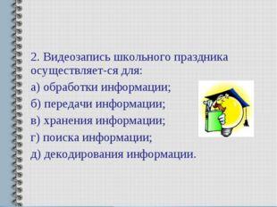 2. Видеозапись школьного праздника осуществляется для: а) обработки информац
