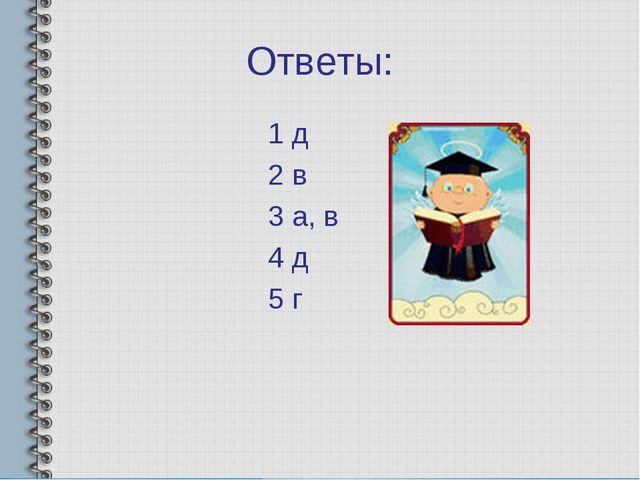 Ответы: 1 д 2 в 3 а, в 4 д 5 г