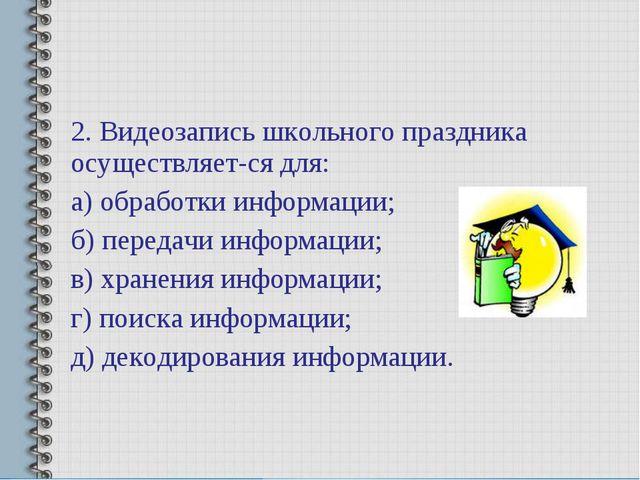 2. Видеозапись школьного праздника осуществляется для: а) обработки информац...