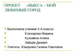 ПРОЕКТ «ВЫКСА – МОЙ ЛЮБИМЫЙ ГОРОД Выполнили ученики 3 А класса: Елизарова Мар