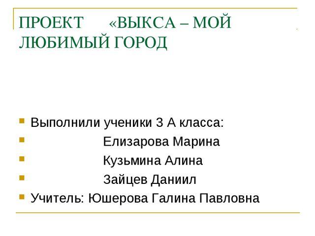 ПРОЕКТ «ВЫКСА – МОЙ ЛЮБИМЫЙ ГОРОД Выполнили ученики 3 А класса: Елизарова Мар...