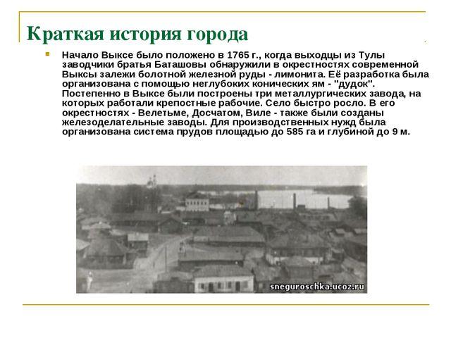 Краткая история города Начало Выксе было положено в 1765 г., когда выходцы из...