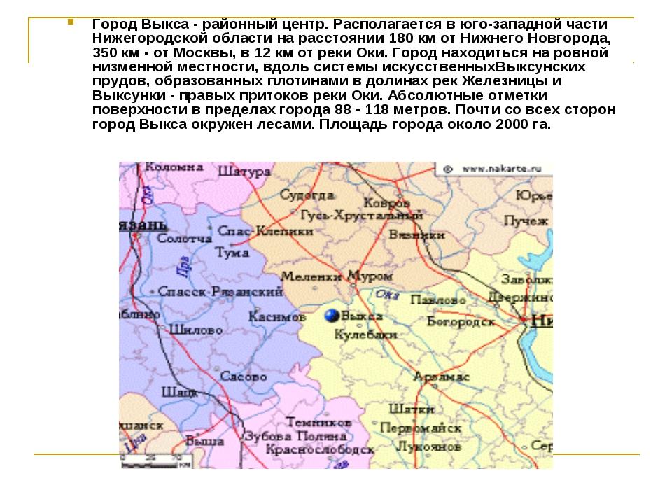 Город Выкса - районный центр. Располагается в юго-западной части Нижегородско...
