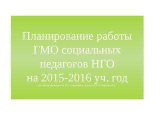 Планирование работы ГМО социальных педагогов НГО на 2015-2016 уч. год состави