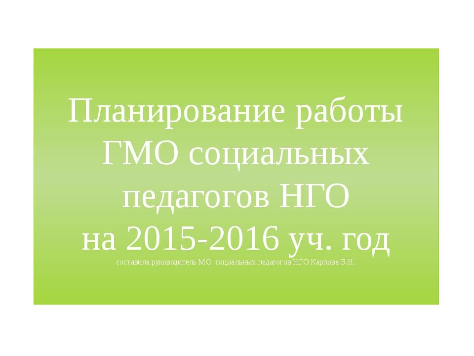 Планирование работы ГМО социальных педагогов НГО на 2015-2016 уч. год состави...