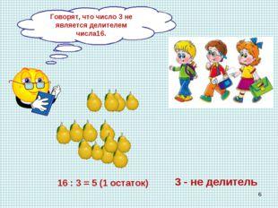 Как разделить 16 груш между 3 детьми? 16 : 3 = 5 (1 остаток) 3 - не делитель