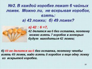 а) 42 : 6 =7, 42 делится на 6 без остатка, поэтому можно взять 7 коробок в ко
