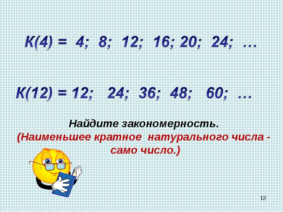 * Найдите закономерность. (Наименьшее кратное натурального числа - само число.)