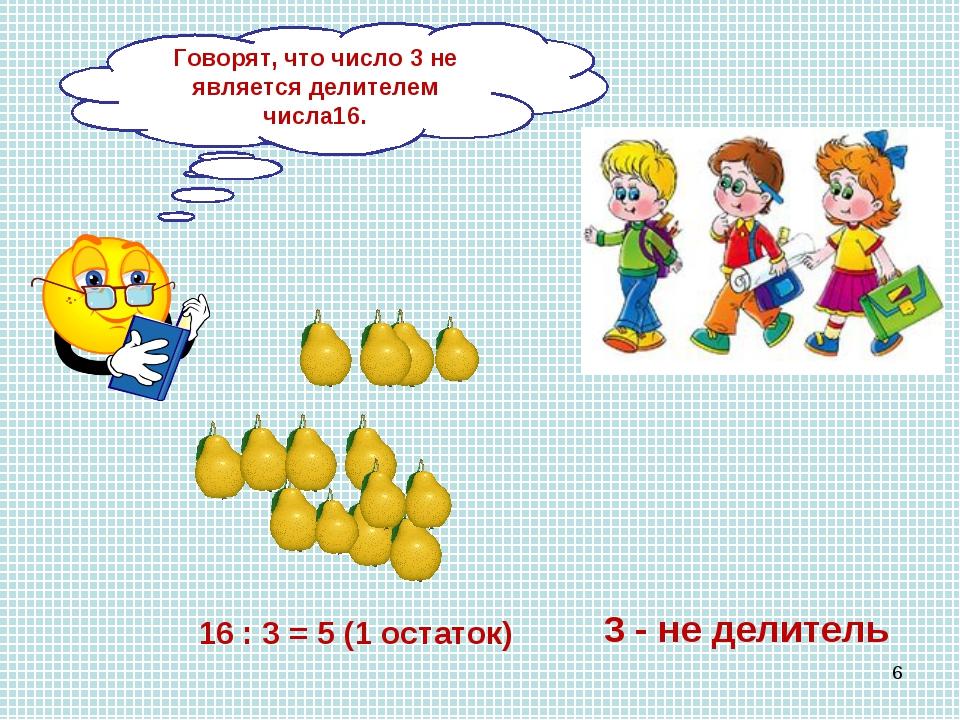 Как разделить 16 груш между 3 детьми? 16 : 3 = 5 (1 остаток) 3 - не делитель...