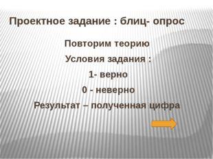 Проектное задание : блиц- опрос Повторим теорию Условия задания : 1- верно 0