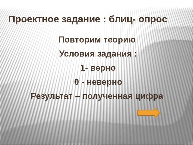 Проектное задание : блиц- опрос Повторим теорию Условия задания : 1- верно 0...