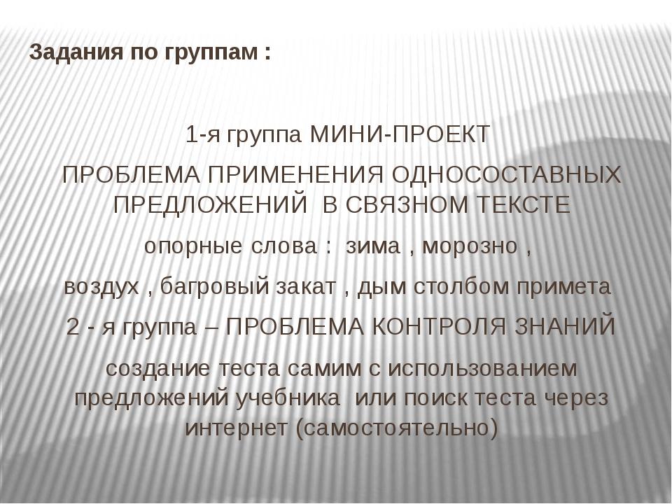 Задания по группам : 1-я группа МИНИ-ПРОЕКТ ПРОБЛЕМА ПРИМЕНЕНИЯ ОДНОСОСТАВНЫХ...