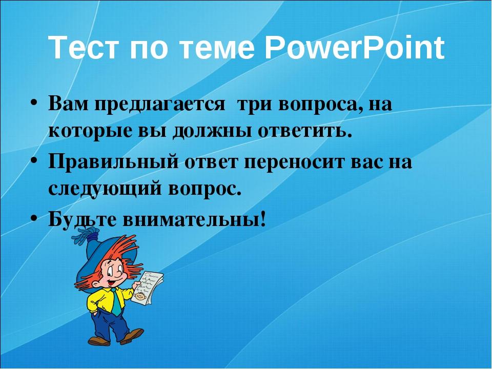 Тест по теме PowerPoint Вам предлагается три вопроса, на которые вы должны от...