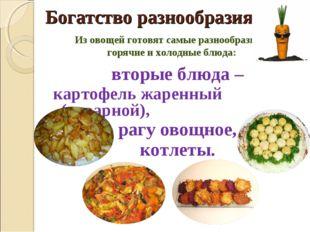 Богатство разнообразия Из овощей готовят самые разнообразные горячие и холодн