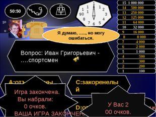 Вопрос: Иван Григорьевич - ….спортсмен A:отъявленный C:закоренелый заядлый D: