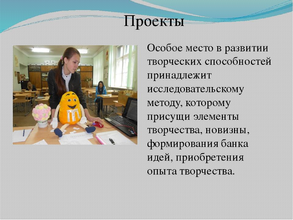 Проекты Особое место в развитии творческих способностей принадлежит исследова...