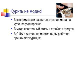 Курить не модно! В экономически развитых странах мода на курение уже прошла.