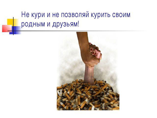 Не кури и не позволяй курить своим родным и друзьям!