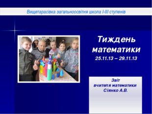 Тиждень математики 25.11.13 – 29.11.13 Звіт вчителя математики Сіянко А.В. Ви