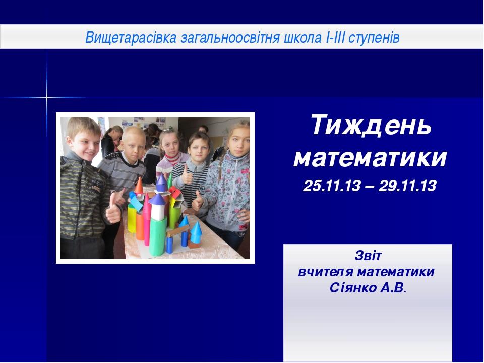 Тиждень математики 25.11.13 – 29.11.13 Звіт вчителя математики Сіянко А.В. Ви...