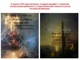 8 апреля1783 года Екатерина IIиздала манифест о принятии «полуострова Крымс