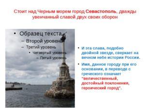 Стоит над Черным морем городСевастополь, дважды увенчанный славой двух своих