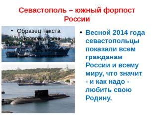 Севастополь – южный форпост России Весной 2014 года севастопольцы показали вс