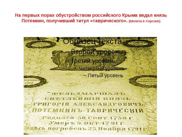 На первых порах обустройством российского Крыма ведалкнязь Потемкин, получи...