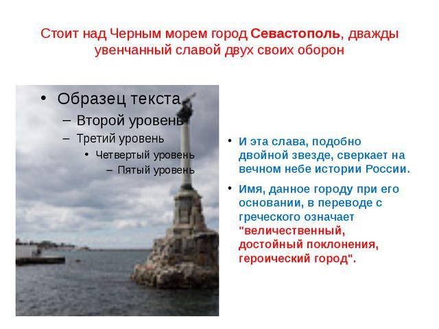 Стоит над Черным морем городСевастополь, дважды увенчанный славой двух своих...