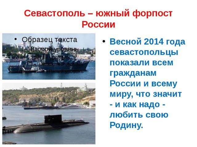 Севастополь – южный форпост России Весной 2014 года севастопольцы показали вс...